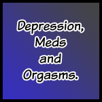 Depression, Meds and Orgasms.
