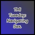 TMI Tuesday: Navigating Sex